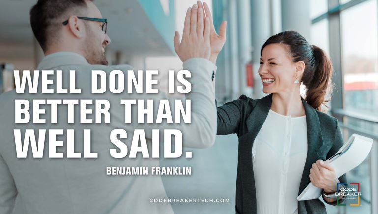 """Well done is better than well said.""– Benjamin Franklin"