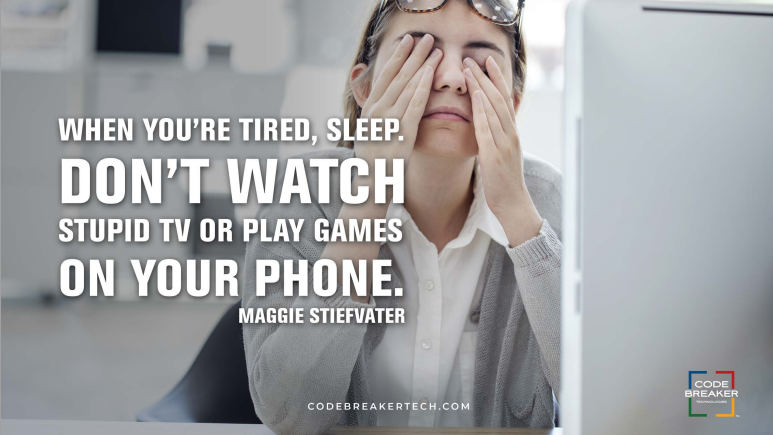 When you're tired, sleep. Don't watch stupid tv or play games on your phone.