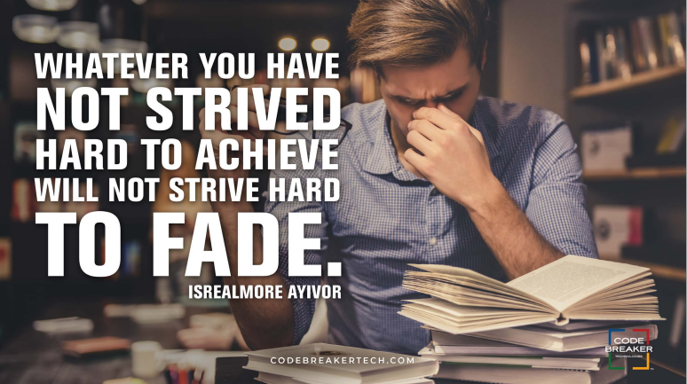 """Whatever you have not strived hard to achieve will not strive hard to fade.""– Isrealmore Ayivor"