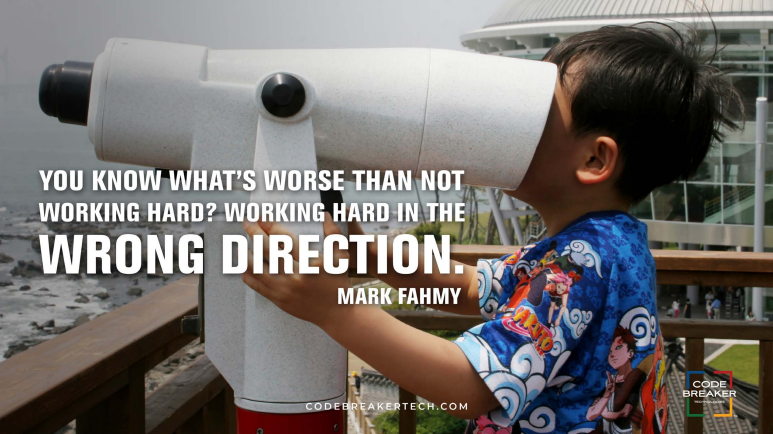 """You know what's worse than not working hard? Working hard in the wrong direction.""– Mark Fahmy"