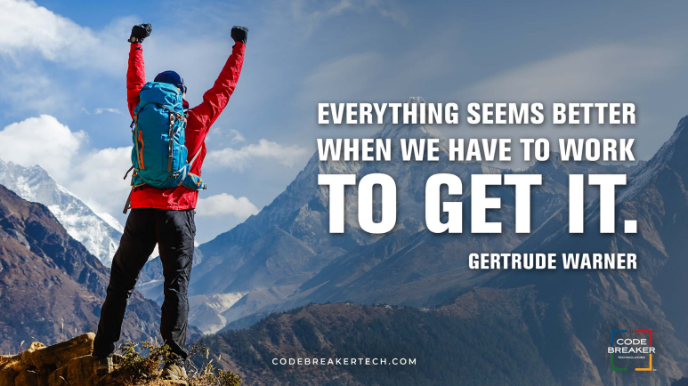 """Everything seems better when we have to work to get it.""– Gertrude Warner"