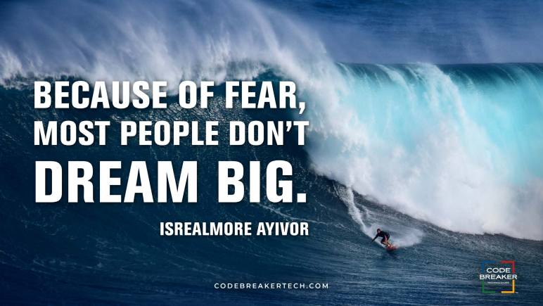 """Because of fear, most people don't dream big."" – Isrealmore Ayivor"
