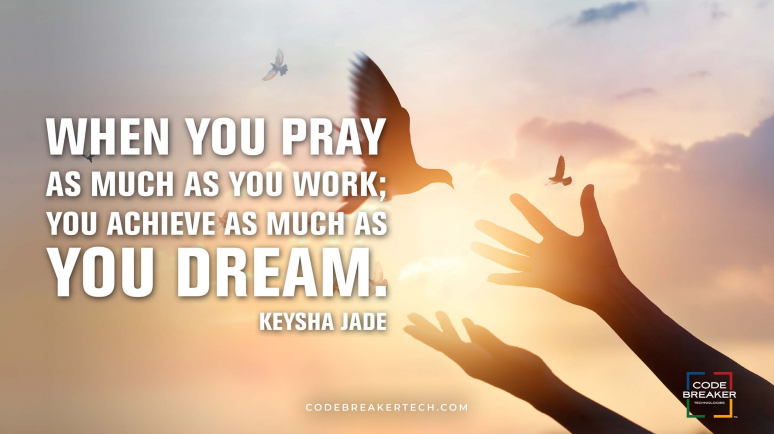 """""""When you pray as much as you work; you achieve as much as you dream.""""– Keysha Jade"""