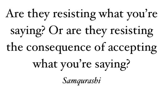Resistance comes from fear, and we don't fear the object or the idea; we fear the consequence of being exposed to that object or idea.